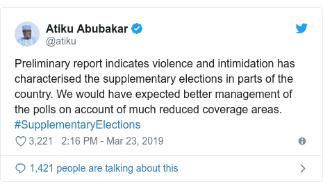 Twitter post by @atiku: Preliminary report indicates violence and intimidation has characterised the supplementary elections in parts of the country. We would have expected better management of the polls on account of much reduced coverage areas. #SupplementaryElections