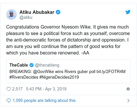 Twitter post by @atiku: Congratulations Governor Nyesom Wike. It gives me much pleasure to see a political force such as yourself, overcome the anti-democratic forces of dictatorship and oppression. I am sure you will continue the pattern of good works for which you have become renowned. -AA