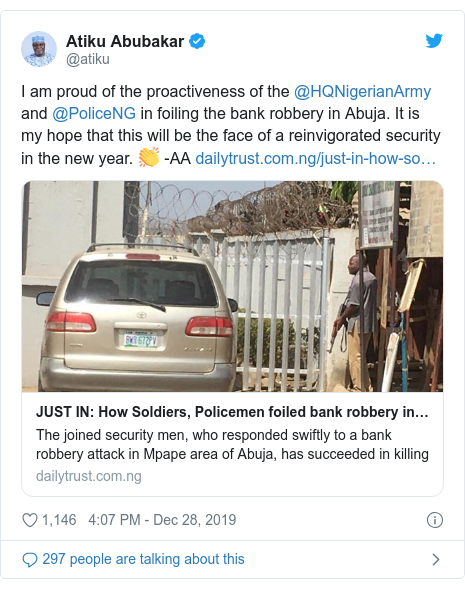 Twitter wallafa daga @atiku: I am proud of the proactiveness of the @HQNigerianArmy and @PoliceNG in foiling the bank robbery in Abuja. It is my hope that this will be the face of a reinvigorated security in the new year. 👏 -AA