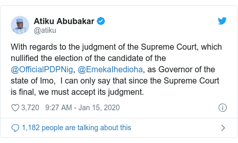 Twitter post by @atiku: With regards to the judgment of the Supreme Court, which nullified the election of the candidate of the @OfficialPDPNig, @EmekaIhedioha, as Governor of the state of Imo,  I can only say that since the Supreme Court is final, we must accept its judgment.