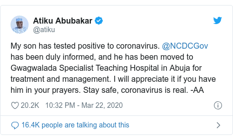 Twitter post by @atiku: My son has tested positive to coronavirus. @NCDCGov has been duly informed, and he has been moved to Gwagwalada Specialist Teaching Hospital in Abuja for treatment and management. I will appreciate it if you have him in your prayers. Stay safe, coronavirus is real. -AA