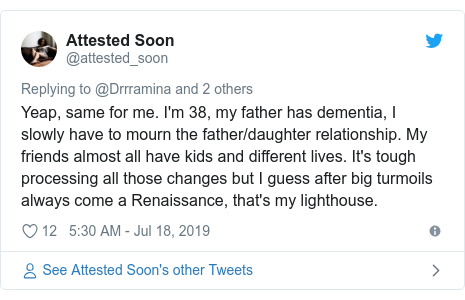 Twitter post by @attested_soon: Yeap, same for me. I'm 38, my father has dementia, I slowly have to mourn the father/daughter relationship. My friends almost all have kids and different lives. It's tough processing all those changes but I guess after big turmoils always come a Renaissance, that's my lighthouse.