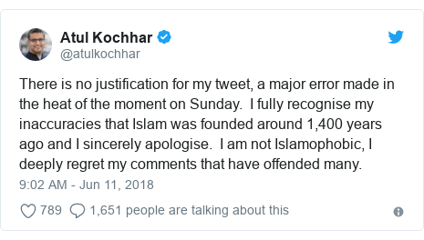 Twitter post by @atulkochhar: There is no justification for my tweet, a major error made in the heat of the moment on Sunday.  I fully recognise my inaccuracies that Islam was founded around 1,400 years ago and I sincerely apologise.  I am not Islamophobic, I deeply regret my comments that have offended many.