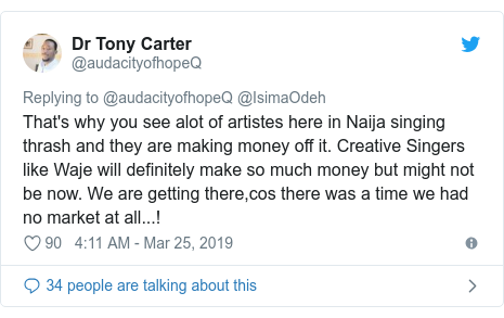 Twitter post by @audacityofhopeQ: That's why you see alot of artistes here in Naija singing thrash and they are making money off it. Creative Singers like Waje will definitely make so much money but might not be now. We are getting there,cos there was a time we had no market at all...!