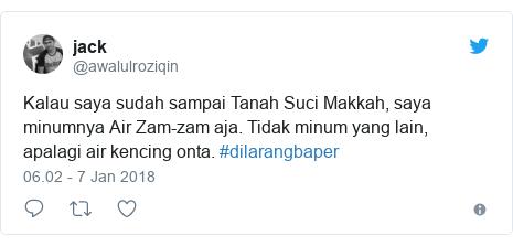Twitter pesan oleh @awalulroziqin: Kalau saya sudah sampai Tanah Suci Makkah, saya minumnya Air Zam-zam aja. Tidak minum yang lain, apalagi air kencing onta. #dilarangbaper