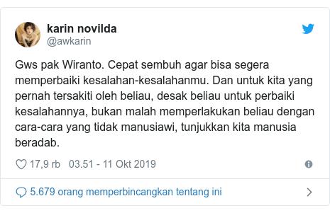 Twitter pesan oleh @awkarin: Gws pak Wiranto. Cepat sembuh agar bisa segera memperbaiki kesalahan-kesalahanmu. Dan untuk kita yang pernah tersakiti oleh beliau, desak beliau untuk perbaiki kesalahannya, bukan malah memperlakukan beliau dengan cara-cara yang tidak manusiawi, tunjukkan kita manusia beradab.