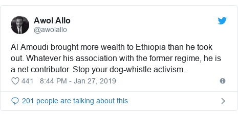 Twitter post by @awolallo: Al Amoudi brought more wealth to Ethiopia than he took out. Whatever his association with the former regime, he is a net contributor. Stop your dog-whistle activism.