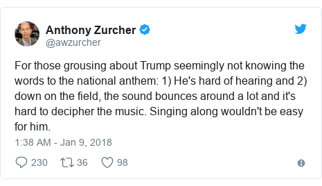 Twitter waxaa daabacay @awzurcher: For those grousing about Trump seemingly not knowing the words to the national anthem  1) He's hard of hearing and 2) down on the field, the sound bounces around a lot and it's hard to decipher the music. Singing along wouldn't be easy for him.