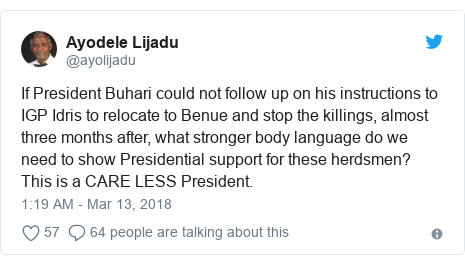 Twitter post by @ayolijadu: If President Buhari could not follow up on his instructions to IGP Idris to relocate to Benue and stop the killings, almost three months after, what stronger body language do we need to show Presidential support for these herdsmen? This is a CARE LESS President.