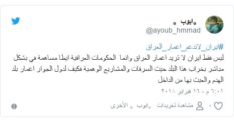 تويتر رسالة بعث بها @ayoub_hmmad: #ايران_لاتدعم_اعمار_العراقليس فقط ايران لا تريد اعمار العراق وانما  الحكومات العراقية ايظا مساهمة في بشكل مباشر بخراب هذا البلد حيث السرقات والمشاريع الوهمية فكيف لدول الجوار اعمار بلد الهدم والعبث بها من الداخل