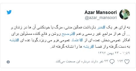 پست توییتر از @azar_mansoori: به ازای هر یک #خبر بازداشت فعالین مدنی، مرگ یا خودکشی آن ها در زندان و ... آن هم از مراجع غیر رسمی وعدم #توضیح روشن و قانع کننده مسئولین برای افکار عمومی،بخش عمده ای از #اعتماد عمومی فرو می ریزد.گویا عده ای #تیشه به دست گرفته واز قضا #ریشه ها را نشانه گرفته اند.