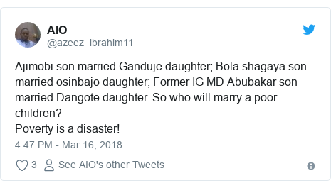 Twitter post by @azeez_ibrahim11: Ajimobi son married Ganduje daughter; Bola shagaya son married osinbajo daughter; Former IG MD Abubakar son married Dangote daughter. So who will marry a poor children?Poverty is a disaster!