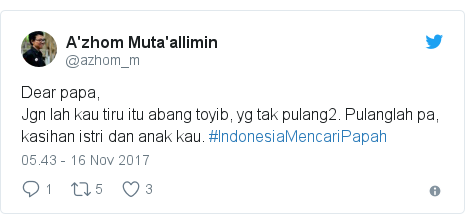 Twitter pesan oleh @azhom_m: Dear papa,Jgn lah kau tiru itu abang toyib, yg tak pulang2. Pulanglah pa, kasihan istri dan anak kau. #IndonesiaMencariPapah