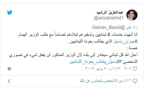 تويتر رسالة بعث بها @azizalrashid1: أنا أنهيت خدمات 4 لبنانيين وتسفيرهم لبلادهم تضامناً مع طلب الوزير الهمام #جبران_باسيل الذي يطالب بعودة اللبنانيين .همسة  أعان الله كل لبناني سيغادر إلى بلده لأن الوزير المذكور لن يفعل شيء في تصوري الشخصي ؟#باسيل_يطالب_بعودة_اللبنانيين