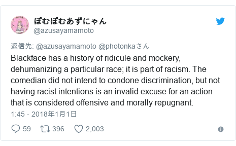 Twitter post by @azusayamamoto: Blackface has a history of ridicule and mockery, dehumanizing a particular race; it is part of racism. The comedian did not intend to condone discrimination, but not having racist intentions is an invalid excuse for an action that is considered offensive and morally repugnant.