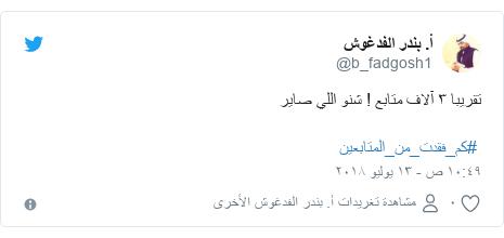 تويتر رسالة بعث بها @b_fadgosh1: تقريبا ٣ آلاف متابع ! شنو اللي صاير  #كم_فقدت_من_المتابعين