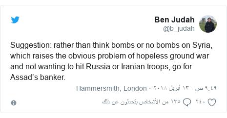 تويتر رسالة بعث بها @b_judah: Suggestion  rather than think bombs or no bombs on Syria, which raises the obvious problem of hopeless ground war and not wanting to hit Russia or Iranian troops, go for Assad's banker.