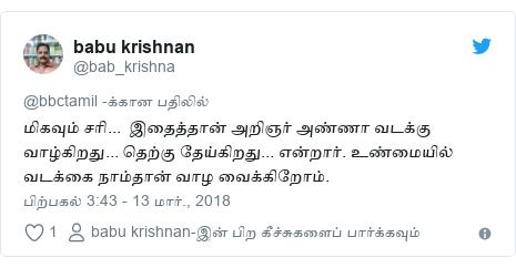 டுவிட்டர் இவரது பதிவு @bab_krishna: மிகவும் சரி...  இதைத்தான் அறிஞர் அண்ணா வடக்கு வாழ்கிறது... தெற்கு தேய்கிறது... என்றார். உண்மையில் வடக்கை நாம்தான் வாழ வைக்கிறோம்.