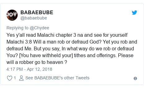 Twitter post by @babaebube: Yes y'all read Malachi chapter 3 na and see for yourself Malachi 3 8 Will a man rob or defraud God? Yet you rob and defraud Me. But you say, In what way do we rob or defraud You? [You have withheld your] tithes and offerings. Please will a robber go to heaven ?