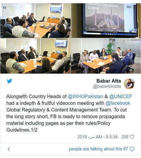 ٹوئٹر پوسٹس @babarbinatta کے حساب سے: Alongwith Country Heads of @WHOPakistan & @UNICEF had a indepth & fruitful videocon meeting with @facebook Global Regulatory & Content Management Team. To cut the long story short, FB is ready to remove propaganda material including pages as per their rules/Policy Guidelines.1/2