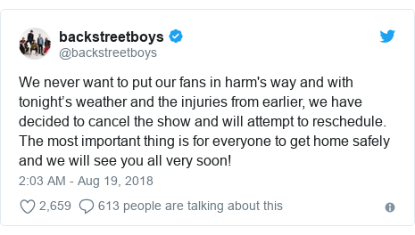 Twitter post by @backstreetboys: We never want to put our fans in harm's way and with tonight's weather and the injuries from earlier, we have decided to cancel the show and will attempt to reschedule. The most important thing is for everyone to get home safely and we will see you all very soon!