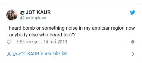 ट्विटर पोस्ट @backupkaur: i heard bomb or something noise in my amritsar region now . anybody else who heard too??