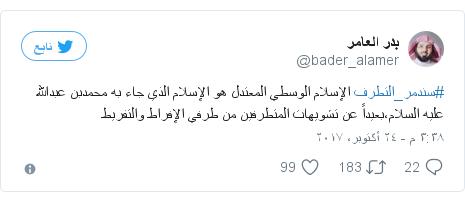 تويتر رسالة بعث بها @bader_alamer: #سندمر_التطرف الإسلام الوسطي المعتدل هو الإسلام الذي جاء به محمدبن عبدالله عليه السلام،بعيداً عن تشويهات المتطرفين من طرفي الإفراط والتفريط