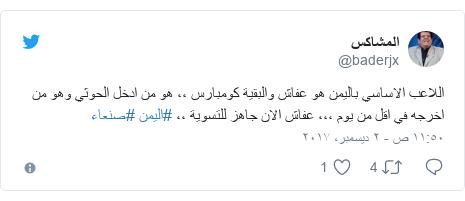 تويتر رسالة بعث بها @baderjx: اللاعب الاساسي باليمن هو عفاش والبقية كومبارس ،، هو من ادخل الحوثي وهو من اخرجه في اقل من يوم ،،، عفاش الان جاهز للتسوية ،، #اليمن #صنعاء