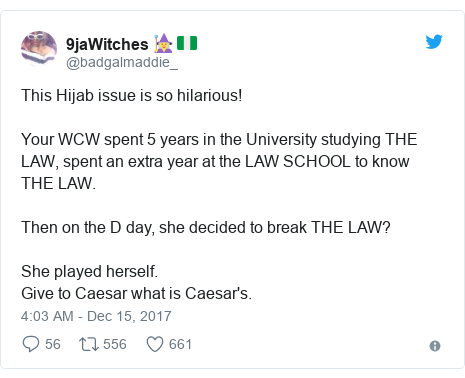 Twitter post by @badgalmaddie_: This Hijab issue is so hilarious!Your WCW spent 5 years in the University studying THE LAW, spent an extra year at the LAW SCHOOL to know THE LAW.Then on the D day, she decided to break THE LAW?She played herself.Give to Caesar what is Caesar's.