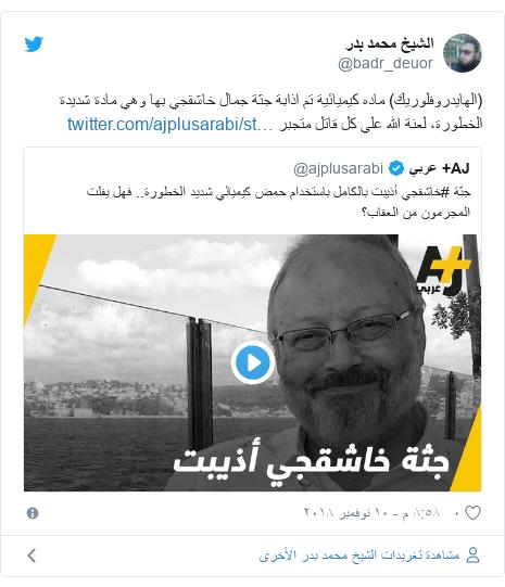 تويتر رسالة بعث بها @badr_deuor: (الهايدروفلوريك) ماده كيميائية تم اذابة جثة جمال خاشقجي بها وهي مادة شديدة الخطورة، لعنة الله علي كل قاتل متجبر
