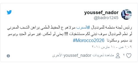 تويتر رسالة بعث بها @badro1245: رئيس لجنة منظمة للمونديال #المغرب مولاهم ع الحفيظ العلمي يراهن الشعب المغربي لو نظم المونديال سوف نبني لكم مستشفيات !!! يعني لو لعكس غير موتو العبيد وبوسو يد سيمو وسكتونا  #Morocco2026