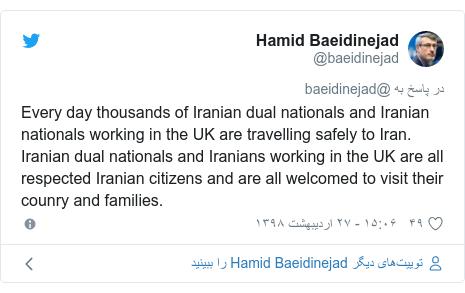 پست توییتر از @baeidinejad: Every day thousands of Iranian dual nationals and Iranian nationals working in the UK are travelling safely to Iran. Iranian dual nationals and Iranians working in the UK are all respected Iranian citizens and are all welcomed to visit their counry and families.