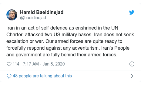 Twitter post by @baeidinejad: Iran in an act of self-defence as enshrined in the UN Charter, attacked two US military bases. Iran does not seek escalation or war. Our armed forces are quite ready to forcefully respond against any adventurism. Iran's People and government are fully behind their armed forces.