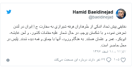 پست توییتر از @baeidinejad: دقايقي پيش تعداد اندكي از طرفداران فرقه شيرازي به سفارت ج.ا.ايران در لندن تعرض نموده و با شكستن پرچم، در حال شعار عليه مقامات كشور، و لعن عايشه، ابوبكر، عمر و عثمان هستند. به هنگام ورود، آنها با چماق و قمه ديده شدند. پليس در محل حاضر است.