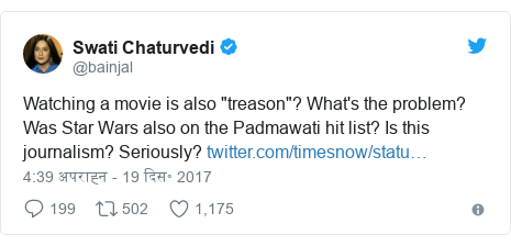 "ट्विटर पोस्ट @bainjal: Watching a movie is also ""treason""? What's the problem? Was Star Wars also on the Padmawati hit list? Is this journalism? Seriously?"