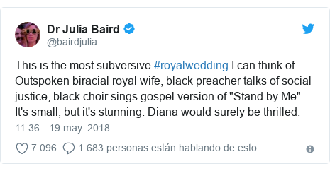"Publicación de Twitter por @bairdjulia: This is the most subversive #royalwedding I can think of. Outspoken biracial royal wife, black preacher talks of social justice, black choir sings gospel version of ""Stand by Me"". It's small, but it's stunning. Diana would surely be thrilled."