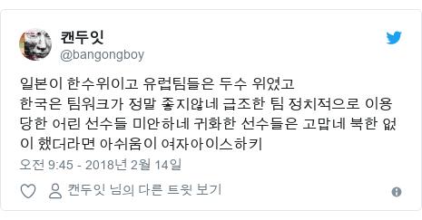 Twitter post by @bangongboy: 일본이 한수위이고 유럽팀들은 두수 위였고한국은 팀워크가 정말 좋지않네 급조한 팀 정치적으로 이용 당한 어린 선수들 미안하네 귀화한 선수들은 고맙네 북한 없이 했더라면 아쉬움이 여자아이스하키