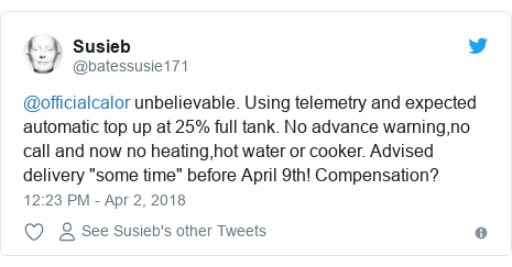 """Twitter post by @batessusie171: @officialcalor unbelievable. Using telemetry and expected automatic top up at 25% full tank. No advance warning,no call and now no heating,hot water or cooker. Advised delivery """"some time"""" before April 9th! Compensation?"""