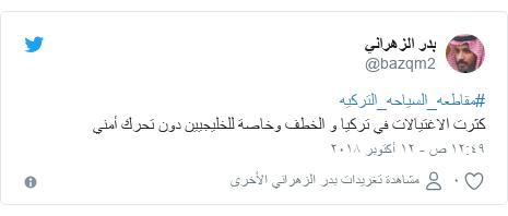 تويتر رسالة بعث بها @bazqm2: #مقاطعه_السياحه_التركيه كثرت الاغتيالات في تركيا و الخطف وخاصة للخليجيين دون تحرك أمني