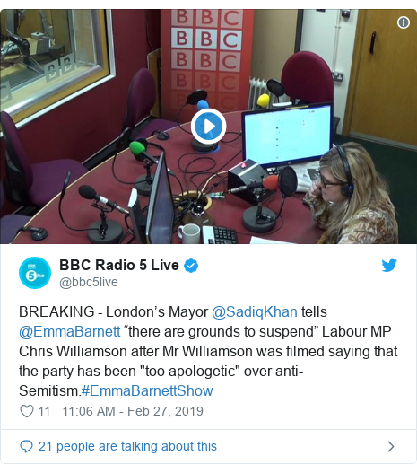 """Twitter post by @bbc5live: BREAKING - London's Mayor @SadiqKhan tells @EmmaBarnett """"there are grounds to suspend"""" Labour MP Chris Williamson after Mr Williamson was filmed saying that the party has been """"too apologetic"""" over anti-Semitism.#EmmaBarnettShow"""