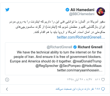 پست توییتر از @BBCHamedani: سفیر آمریکا در آلمان  ما توانایی فنی این را داریم که اینترنت را به روی مردم ایران بازگشایی کنیم و مطمئن شویم که (اینترنت) از گزند سانسورچیهای حکومتی در امان است. آمریکا و اروپا باید با هم اقدام کنند.