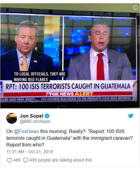 """Twitter post by @BBCJonSopel: On @FoxNews this morning. Really?  """"Report  100 ISIS terrorists caught in Guatemala"""" with the immigrant caravan? Report from who?"""