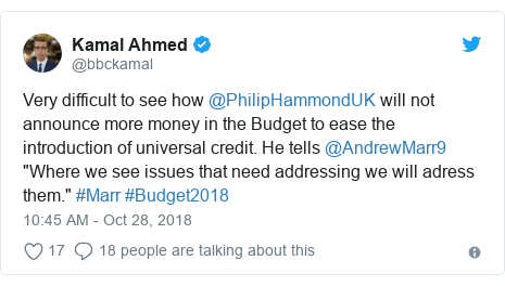 """Twitter post by @bbckamal: Very difficult to see how @PhilipHammondUK will not announce more money in the Budget to ease the introduction of universal credit. He tells @AndrewMarr9 """"Where we see issues that need addressing we will adress them."""" #Marr #Budget2018"""