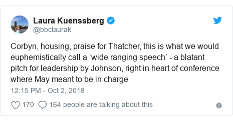 Twitter post by @bbclaurak: Corbyn, housing, praise for Thatcher, this is what we would euphemistically call a 'wide ranging speech' - a blatant pitch for leadership by Johnson, right in heart of conference where May meant to be in charge