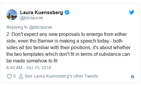 Twitter post by @bbclaurak: 2. Don't expect any new proposals to emerge from either side, even tho Barnier is making a speech today - both sides all too familiar with their positions, it's about whether the two templates which don't fit in terms of substance can be made somehow to fit