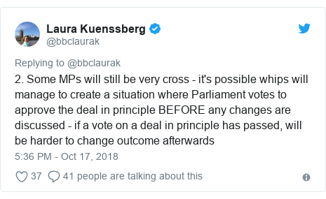 Twitter post by @bbclaurak: 2. Some MPs will still be very cross - it's possible whips will manage to create a situation where Parliament votes to approve the deal in principle BEFORE any changes are discussed - if a vote on a deal in principle has passed, will be harder to change outcome afterwards