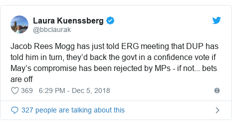 Twitter post by @bbclaurak: Jacob Rees Mogg has just told ERG meeting that DUP has told him in turn, they'd back the govt in a confidence vote if May's compromise has been rejected by MPs - if not... bets are off
