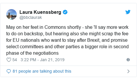 Twitter post by @bbclaurak: May on her feet in Commons shortly - she 'll say more work to do on backstop, but hearing also she might scrap the fee for EU nationals who want to stay after Brexit, and promise select committees and other parties a bigger role in second phase of the negotiations