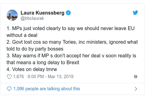Twitter post by @bbclaurak: 1. MPs just voted clearly to say we should never leave EU without a deal2. Govt lost cos so many Tories, inc ministers, ignored what told to do by party bosses3. May warns if MP s don't accept her deal v soon reality is that means a long delay to Brexit4. Votes on delay tmrw