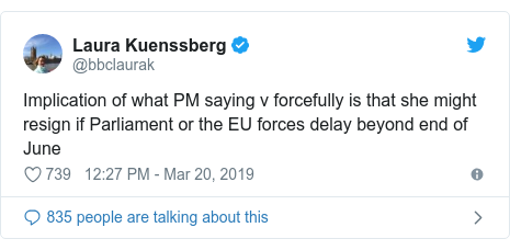 Twitter post by @bbclaurak: Implication of what PM saying v forcefully is that she might resign if Parliament or the EU forces delay beyond end of June